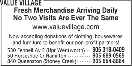 Value Village (905-318-0409) - Display Ad - Fresh Merchandise Arriving Daily - No Two Visits Are Ever The Same - www.valuevillage.com - Now accepting donations of clothing, housewares - and furniture to benefit our non-profit partners! - 530 Fennell Av E (Upr Wentworth)--- - 50 Horseshoe Cr Hamilton ---------- - 840 Queenston (Stoney Creek) ------
