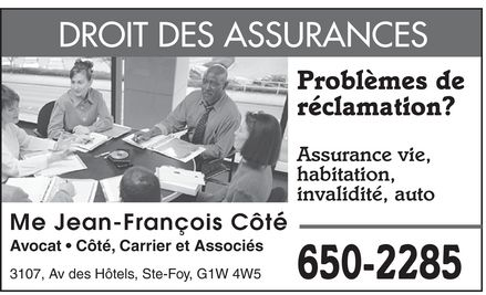 Cote Carrier et Associes (418-650-2285) - Annonce illustr&eacute;e - Me Jean-Fran&ccedil;ois C&ocirc;t&eacute; DROIT DES ASSURANCES Probl&egrave;mes de r&eacute;clamation? Assurance vie habitation invalidit&eacute; auto  Avocat  C&ocirc;t&eacute; Carrier et Associ&eacute;s 3107 Av des H&ocirc;tels Ste-Foy G1W 4W5 650-2285