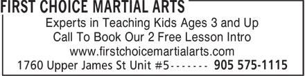 First Choice Martial Arts (905-575-1115) - Annonce illustrée - Experts in Teaching Kids Ages 3 and Up Call To Book Our 2 Free Lesson Intro www.firstchoicemartialarts.com Experts in Teaching Kids Ages 3 and Up Call To Book Our 2 Free Lesson Intro www.firstchoicemartialarts.com