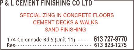 P & L Cement Finishing Co Ltd (613-727-9770) - Display Ad - P & L CEMENT FINISHING CO LTD SPECIALIZING IN CONCRETE FLOORS CEMENT DECKS & WALKS SAND FINISHING 174 Colonnade Rd S (Unit 11) 613 727-9770 Res 613 823-1275 - P & L CEMENT FINISHING CO LTD SPECIALIZING IN CONCRETE FLOORS CEMENT DECKS & WALKS SAND FINISHING 174 Colonnade Rd S (Unit 11) 613 727-9770 Res 613 823-1275