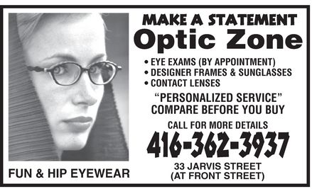 The Optic Zone Inc (416-362-3937) - Display Ad - Optic Zone MAKE A STATEMENT FUN &amp; HIP EYEWEAR  EYE EXAMS (BY APPOINTMENT)  DESIGNER FRAMES  SUNGLASSES  CONTACT LENSES &quot;PERSONALIZED SERVICE&quot; COMPARE BEFORE YOU BUY CALL FOR MORE DETAILS 416 362-3937 33 JARVIS STREET (AT FRONT STREET)
