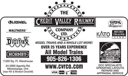 Credit Valley Railway Company Ltd (905-826-1306) - Annonce illustrée - MODEL TRAINS AND A WHOLE LOT MORE! OVER 25 YEARS EXPERIENCE All Model Trains 905-826-1306 7,000 Sq. Ft. Warehouse DCC SPECIALISTS 24-2900 Agentia Rd. www.cvrco.com OPERATING LAYOUTS Mississauga, Ont. REPAIRS AND (near 401 & Winston Churchill) APPRAISAL SERVICE