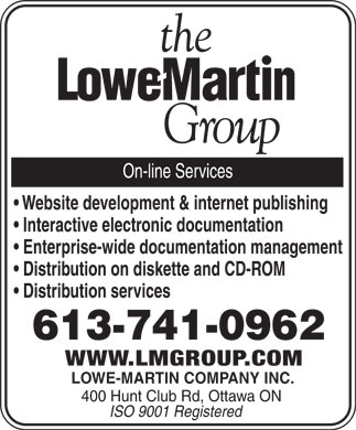 Lowe-Martin Company Inc (613-741-0962) - Annonce illustrée - the lowe-martin group On-line Services Website development & internet publishing Interactive electronic documentation Enterprise-wide documentation management Distribution on diskette and CD-ROM Distribution services 613-741-0962 WWW.LMGROUP.COM LOWE-MARTIN COMPANY INC. 400 Hunt Club Rd, Ottawa ON ISO 9001 Registered the lowe-martin group On-line Services Website development & internet publishing Interactive electronic documentation Enterprise-wide documentation management Distribution on diskette and CD-ROM Distribution services 613-741-0962 WWW.LMGROUP.COM LOWE-MARTIN COMPANY INC. 400 Hunt Club Rd, Ottawa ON ISO 9001 Registered the lowe-martin group On-line Services Website development & internet publishing Interactive electronic documentation Enterprise-wide documentation management Distribution on diskette and CD-ROM Distribution services 613-741-0962 WWW.LMGROUP.COM LOWE-MARTIN COMPANY INC. 400 Hunt Club Rd, Ottawa ON ISO 9001 Registered