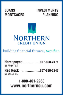 Northern Credit Union Ltd (807-868-2471) - Display Ad - LOANS INVESTMENTS MORTGAGES PLANNING building financial futures, together. Hornepayne ................807-868-2471 84 FRONT ST. Red Rock ................807-886-2247 65 SALLS ST. 1-800-461-2238 www.northerncu.com