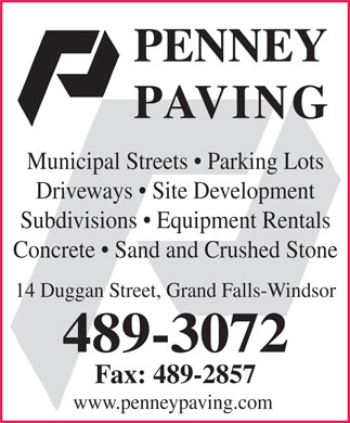 Penney Paving (709-489-3072) - Display Ad - Municipal Streets   Parking Lots Driveways   Site Development Subdivisions   Equipment Rentals Concrete   Sand and Crushed Stone 14 Duggan Street, Grand Falls-Windsor 489-3072 Fax: 489-2857 www.penneypaving.com