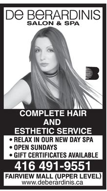 October Enterprises (416-491-9551) - Annonce illustrée - De BeRARDINIS SALON & SPA COMPLETE HAIR AND ESTHETIC SERVICE  RELAX IN OUR NEW DAY SPA  OPEN SUNDAYS  GIFT CERTIFICATES AVAILABLE 416 491-9551 FAIRVIEW MALL (UPPER LEVEL) www.deberardinis.ca De BeRARDINIS SALON & SPA COMPLETE HAIR AND ESTHETIC SERVICE  RELAX IN OUR NEW DAY SPA  OPEN SUNDAYS  GIFT CERTIFICATES AVAILABLE 416 491-9551 FAIRVIEW MALL (UPPER LEVEL) www.deberardinis.ca