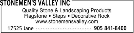 Stonemen's Valley Inc (905-841-8400) - Display Ad - Flagstone * Steps * Decorative Rock www.stonemensvalley.com Quality Stone & Landscaping Products Flagstone * Steps * Decorative Rock www.stonemensvalley.com Quality Stone & Landscaping Products Flagstone * Steps * Decorative Rock www.stonemensvalley.com Quality Stone & Landscaping Products Flagstone * Steps * Decorative Rock www.stonemensvalley.com Quality Stone & Landscaping Products Flagstone * Steps * Decorative Rock www.stonemensvalley.com Quality Stone & Landscaping Products Flagstone * Steps * Decorative Rock www.stonemensvalley.com Quality Stone & Landscaping Products
