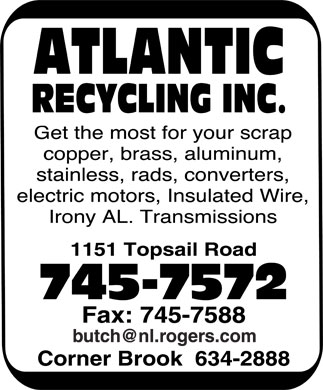Atlantic Recycling Inc (709-745-7572) - Annonce illustrée - ATLANTIC RECYCLING INC. Get the most for your scrap  copper  brass  aluminum  stainless  rads  converters  electric motors  Insulated Wire  Irony AL. Transmissions 1151 Topsail Road 745-7572 Fax: 745-7588 butch@nl.rogers.com Corner Brook 634-2888