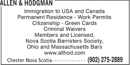 Allen & Hodgman (902-275-2889) - Annonce illustrée - Immigration to USA and Canada Permanent Residence - Work Permits Citizenship - Green Cards Criminal Waivers Members and Licensed, Nova Scotia Barristers Society, Ohio and Massachusetts Bars www.allhod.com  Immigration to USA and Canada Permanent Residence - Work Permits Citizenship - Green Cards Criminal Waivers Members and Licensed, Nova Scotia Barristers Society, Ohio and Massachusetts Bars www.allhod.com