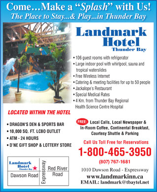 Landmark Hotel (1-855-334-6269) - Display Ad - 106 guest rooms with refrigerator Large indoor pool with whirlpool, sauna and tropical waterslides Catering & meeting facilities for up to 50 people Jackalope's Restaurant Special Medical Rates 4 Km. from Thunder Bay Regional Health Science Centre Hospital LOCATED WITHIN THE HOTEL FREE: Local Calls, Local Newspaper & DRAGON'S DEN & SPORTS BAR In-Room Coffee, Continental Breakfast, 10,000 SQ. FT. LCBO OUTLET Free Wireless Internet Come...Make a Splash with Us! Come...Make a Splash with Us! The Place to Stay...& Play...in Thunder Bay The Place to Stay...& Play...in Thunder BayThe Place to Stay..& Pla...in Thunder Bay Landmark Hotel Thunder Bay 106 guest rooms with refrigerator Large indoor pool with whirlpool, sauna and tropical waterslides Catering & meeting facilities for up to 50 people Jackalope's Restaurant Special Medical Rates 4 Km. from Thunder Bay Regional Health Science Centre Hospital LOCATED WITHIN THE HOTEL FREE: Local Calls, Local Newspaper & DRAGON'S DEN & SPORTS BAR In-Room Coffee, Continental Breakfast, 10,000 SQ. FT. LCBO OUTLET Courtesy Shuttle & Parking ATM - 24 HOURS Call Us Toll Free for Reservations D NE GIFT SHOP & LOTTERY STORE 1-800-465-3950 (807) 767-1681 Landmark Hotel Thunder Bay 1010 Dawson Road - Expressway www.landmarkinn.ca Free Wireless Internet Come...Make a Splash with Us! Come...Make a Splash with Us! The Place to Stay...& Play...in Thunder Bay The Place to Stay...& Play...in Thunder BayThe Place to Stay..& Pla...in Thunder Bay Landmark Hotel Thunder Bay Courtesy Shuttle & Parking ATM - 24 HOURS Call Us Toll Free for Reservations D NE GIFT SHOP & LOTTERY STORE 1-800-465-3950 (807) 767-1681 Landmark Hotel Thunder Bay 1010 Dawson Road - Expressway www.landmarkinn.ca