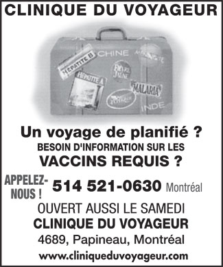 Clinique du Voyageur (514-521-0630) - Annonce illustr&eacute;e - CLINIQUE DU VOYAGEUR Un voyage de planifi&eacute; ? BESOIN D'INFORMATION SUR LES VACCINS REQUIS ? APPELEZ Montr&eacute;al NOUS ! OUVERT AUSSI LE SAMEDI www.cliniqueduvoyageur.com CLINIQUE DU VOYAGEUR 4689, Papineau, Montr&eacute;al