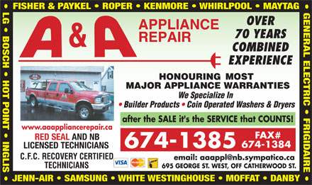 A & A Appliance Repair (506-674-1385) - Display Ad - LG   BOSCH   HOT POINT   INGLIS GENERAL ELECTRIC   FRIGIDAIRE FISHER & PAYKEL   ROPER   KENMORE   WHIRLPOOL   MAYTAG www.aaappliancerepair.ca RED SEAL AND NB LICENSED TECHNICIANS JENN-AIR   SAMSUNG   WHITE WESTINGHOUSE   MOFFAT   DANBY