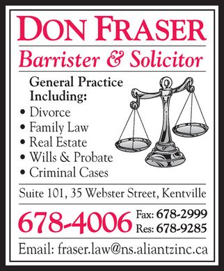 Fraser Don (902-678-4006) - Annonce illustrée - DON FRASER Barrister & Solicitor General Practice Including: Divorce Family Law Real Estate Wills & Probate Criminal Cases Suite 101, 35 Webster Street, Kentville 678-4006  Fax: 678-2999  Res: 678-9285  Email: fraser.law@ns.aliantzinc.ca