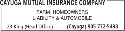 Cayuga Mutual Insurance Company (905-772-5498) - Display Ad - CAYUGA MUTUAL INSURANCE COMPANY FARM, HOMEOWNERS LIABILITY &amp; AUTOMOBILE 23 King (Head Office) (Cayuga) 905 772-5498 CAYUGA MUTUAL INSURANCE COMPANY FARM, HOMEOWNERS LIABILITY &amp; AUTOMOBILE 23 King (Head Office) (Cayuga) 905 772-5498