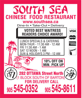 South Sea Restaurant (905-545-0352) - Annonce illustrée - CHINESE  FOOD RESTAURANT www.southsea.ca Dine-In   Take-Out   Delivery VOTED BEST WAITRESS READERS CHOICE AWARD! LUNCH SPECIALS & CATERING MON-THUR - 11:30 AM - 12 AM FRI 11:30 AM - 1 AM SAT 12 NOON - 1 AM SUN & HOLIDAYS 3 PM - 12 AM 10% OFF ON MIN. PICK UP 282 OTTAWA Street North (1 BLOCK SOUTH OF BARTON) FOR DELIVERY CALL