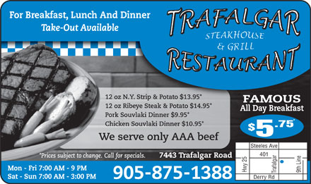 Trafalgar Restaurant (905-875-1388) - Annonce illustrée - For Breakfast, Lunch And Dinner Take-Out Available 12 oz N.Y. Strip & Potato $13.95* FAMOUS 12 oz Ribeye Steak & Potato $14.95* All Day Breakfast Pork Souvlaki Dinner $9.95* Chicken Souvlaki Dinner $10.95* .75 $ 5 We serve only AAA beef Steeles Ave 401 *Prices subject to change. Call for specials. 7443 Trafalgar Road 9th Line Trafalgar Hwy 25 Mon - Fri 7:00 AM - 9 PM Sat - Sun 7:00 AM - 3:00 PM 905-875-1388 Derry Rd