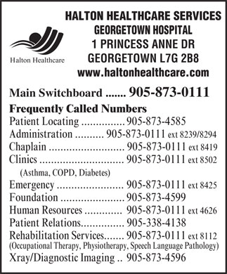 Halton Healthcare Services (905-873-0111) - Annonce illustrée - HALTON HEALTHCARE SERVICES GEORGETOWN HOSPITAL 1 PRINCESS ANNE DR GEORGETOWN L7G 2B8 Halton Healthcare www.haltonhealthcare.com Main Switchboard ....... 905-873-0111 Frequently Called Numbers Patient Locating ............... 905-873-4585 Administration .......... 905-873-0111 ext 8239/8294 Chaplain .......................... 905-873-0111 ext 8419 Clinics ............................. 905-873-0111 ext 8502 (Asthma, COPD, Diabetes) Emergency ....................... 905-873-0111 ext 8425 Foundation ...................... 905-873-4599 Human Resources ............. 905-873-0111 ext 4626 Patient Relations............... 905-338-4138 Rehabilitation Services....... 905-873-0111 ext 8112 (Occupational Therapy, Physiotherapy, Speech Language Pathology) Xray/Diagnostic Imaging .. 905-873-4596