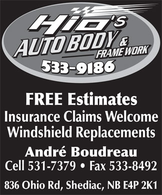 Hio's Auto Body (506-533-9186) - Annonce illustrée - Insurance Claims Welcome Windshield Replacements André Boudreau Cell 531-7379   Fax 533-8492 836 Ohio Rd, Shediac, NB E4P 2K1 FREE Estimates Insurance Claims Welcome Windshield Replacements FREE Estimates André Boudreau Cell 531-7379   Fax 533-8492 836 Ohio Rd, Shediac, NB E4P 2K1
