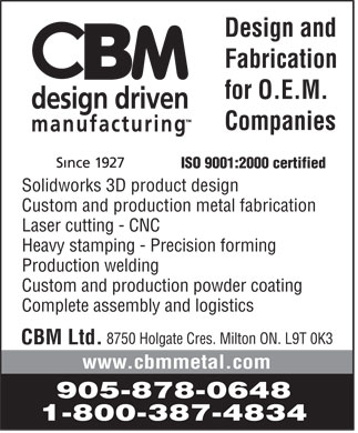 CBM Ltd (905-878-0648) - Annonce illustrée - CBM Ltd.  CBM design driven manufacturing Since 1927 Design and Fabrication for O.E.M. Companies ISO 9001:2000 certified  Solidworks 3D product design  Custom and production metal fabrication  Laser cutting CNC  Heavy stamping Precision forming  Production welding  Custom and production powder coating  Complete assembly and logistics 8750 Holgate Cres. Milton ON. L9T 0K3 www.cbmmetal.com 905 878-0648 1 800 387-4834 CBM Ltd.  CBM design driven manufacturing Since 1927 Design and Fabrication for O.E.M. Companies ISO 9001:2000 certified  Solidworks 3D product design  Custom and production metal fabrication  Laser cutting CNC  Heavy stamping Precision forming  Production welding  Custom and production powder coating  Complete assembly and logistics 8750 Holgate Cres. Milton ON. L9T 0K3 www.cbmmetal.com 905 878-0648 1 800 387-4834 CBM Ltd.  CBM design driven manufacturing Since 1927 Design and Fabrication for O.E.M. Companies ISO 9001:2000 certified  Solidworks 3D product design  Custom and production metal fabrication  Laser cutting CNC  Heavy stamping Precision forming  Production welding  Custom and production powder coating  Complete assembly and logistics 8750 Holgate Cres. Milton ON. L9T 0K3 www.cbmmetal.com 905 878-0648 1 800 387-4834 CBM Ltd.  CBM design driven manufacturing Since 1927 Design and Fabrication for O.E.M. Companies ISO 9001:2000 certified  Solidworks 3D product design  Custom and production metal fabrication  Laser cutting CNC  Heavy stamping Precision forming  Production welding  Custom and production powder coating  Complete assembly and logistics 8750 Holgate Cres. Milton ON. L9T 0K3 www.cbmmetal.com 905 878-0648 1 800 387-4834 CBM Ltd.  CBM design driven manufacturing Since 1927 Design and Fabrication for O.E.M. Companies ISO 9001:2000 certified  Solidworks 3D product design  Custom and production metal fabrication  Laser cutting CNC  Heavy stamping Precision forming  Production welding  Custom and production powder coating  Complete assembly and logistics 8750 Holgate Cres. Milton ON. L9T 0K3 www.cbmmetal.com 905 878-0648 1 800 387-4834 CBM Ltd.  CBM design driven manufacturing Since 1927 Design and Fabrication for O.E.M. Companies ISO 9001:2000 certified  Solidworks 3D product design  Custom and production metal fabrication  Laser cutting CNC  Heavy stamping Precision forming  Production welding  Custom and production powder coating  Complete assembly and logistics 8750 Holgate Cres. Milton ON. L9T 0K3 www.cbmmetal.com 905 878-0648 1 800 387-4834 CBM Ltd.  CBM design driven manufacturing Since 1927 Design and Fabrication for O.E.M. Companies ISO 9001:2000 certified  Solidworks 3D product design  Custom and production metal fabrication  Laser cutting CNC  Heavy stamping Precision forming  Production welding  Custom and production powder coating  Complete assembly and logistics 8750 Holgate Cres. Milton ON. L9T 0K3 www.cbmmetal.com 905 878-0648 1 800 387-4834 CBM Ltd.  CBM design driven manufacturing Since 1927 Design and Fabrication for O.E.M. Companies ISO 9001:2000 certified  Solidworks 3D product design  Custom and production metal fabrication  Laser cutting CNC  Heavy stamping Precision forming  Production welding  Custom and production powder coating  Complete assembly and logistics 8750 Holgate Cres. Milton ON. L9T 0K3 www.cbmmetal.com 905 878-0648 1 800 387-4834