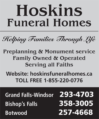 Hoskins Funeral Homes Ltd (709-489-5100) - Display Ad - Hoskins Funeral Homes Helping Families Through Life Preplanning & Monument service Family Owned & Operated Serving all Faiths Website: hoskinsfuneralhomes.ca TOLL FREE 1-855-220-0776 Grand Falls-Windsor 293-4703 Bishop s Falls 358-3005 Botwood 257-4668 Hoskins Funeral Homes Helping Families Through Life Preplanning & Monument service Family Owned & Operated Serving all Faiths Website: hoskinsfuneralhomes.ca TOLL FREE 1-855-220-0776 Grand Falls-Windsor 293-4703 Bishop s Falls 358-3005 Botwood 257-4668