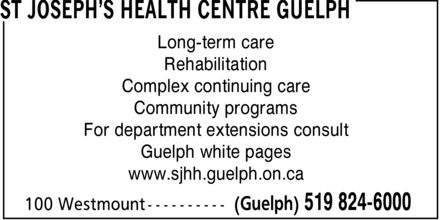 St Joseph's Health Centre Guelph (519-824-6000) - Display Ad - ST JOSEPH'S HEALTH CENTRE GUELPH 100 Westmount (Guelph) 519 824-6000 Long-term care Rehabilitation Complex continuing care Community programs For department extensions consult Guelph white pages www.sjhh.guelph.on.ca ST JOSEPH'S HEALTH CENTRE GUELPH 100 Westmount (Guelph) 519 824-6000 Long-term care Rehabilitation Complex continuing care Community programs For department extensions consult Guelph white pages www.sjhh.guelph.on.ca ST JOSEPH'S HEALTH CENTRE GUELPH 100 Westmount (Guelph) 519 824-6000 Long-term care Rehabilitation Complex continuing care Community programs For department extensions consult Guelph white pages www.sjhh.guelph.on.ca ST JOSEPH'S HEALTH CENTRE GUELPH 100 Westmount (Guelph) 519 824-6000 Long-term care Rehabilitation Complex continuing care Community programs For department extensions consult Guelph white pages www.sjhh.guelph.on.ca ST JOSEPH'S HEALTH CENTRE GUELPH 100 Westmount (Guelph) 519 824-6000 Long-term care Rehabilitation Complex continuing care Community programs For department extensions consult Guelph white pages www.sjhh.guelph.on.ca ST JOSEPH'S HEALTH CENTRE GUELPH 100 Westmount (Guelph) 519 824-6000 Long-term care Rehabilitation Complex continuing care Community programs For department extensions consult Guelph white pages www.sjhh.guelph.on.ca