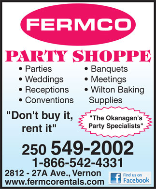 "Fermco Party Shoppe (250-549-2002) - Annonce illustrée - Parties Banquets Weddings Meetings Receptions Wilton Baking Conventions Supplies ""Don't buy it, ""The Okanagan's Party Specialists"" rent it"" 250 549-2002 1-866-542-4331 2812 - 27A Ave., Vernon www.fermcorentals.com  Parties Banquets Weddings Meetings Receptions Wilton Baking Conventions Supplies ""Don't buy it, ""The Okanagan's Party Specialists"" rent it"" 250 549-2002 1-866-542-4331 2812 - 27A Ave., Vernon www.fermcorentals.com"