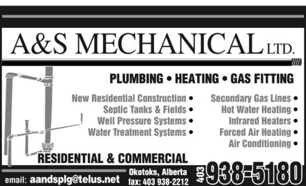A & S Mechanical Ltd (403-938-5180) - Display Ad - A&S MECHANICAL LTD.  plumbing  heating  gas fitting New Residential Construction  Septic Tanks & Fields  Well Pressure Systems  Water Treatment Systems  email: aandsplg@telus.net  fax: 403 938-2212 Secondary Gas Lines  Hot Water Heating  Infrared Heaters  Forced Air Heating  Air Conditioning  okotoks, alberta 403 938-5180 residential & commercial
