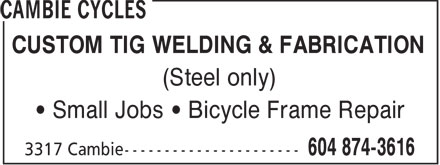 Cambie Cycles (604-874-3616) - Display Ad - CUSTOM TIG WELDING & FABRICATION (Steel only) • Small Jobs • Bicycle Frame Repair