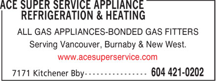Ace Super Service Appliance Refrigeration & Heating (604-421-0202) - Annonce illustrée - ALL GAS APPLIANCES-BONDED GAS FITTERS Serving Vancouver, Burnaby & New West. www.acesuperservice.com ALL GAS APPLIANCES-BONDED GAS FITTERS Serving Vancouver, Burnaby & New West. www.acesuperservice.com