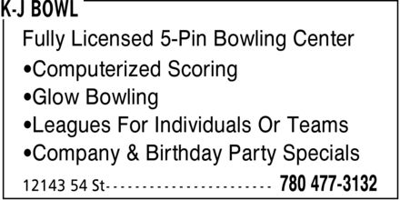 K-J Bowl (780-477-3132) - Display Ad - Fully Licensed 5-Pin Bowling Center ¿Computerized Scoring ¿Glow Bowling ¿Leagues For Individuals Or Teams ¿Company & Birthday Party Specials Fully Licensed 5-Pin Bowling Center ¿Computerized Scoring ¿Glow Bowling ¿Leagues For Individuals Or Teams ¿Company & Birthday Party Specials