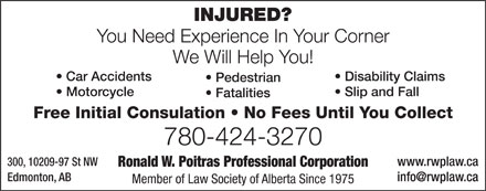 Poitras Ronald W Professional Corporation (780-424-3270) - Display Ad - INJURED? You Need Experience In Your Corner We Will Help You! Car Accidents  Disability Claims Pedestrian Motorcycle  Slip and Fall Fatalities Free Initial Consulation   No Fees Until You Collect 780-424-3270 300, 10209-97 St NWwww.rwplaw.ca Ronald W. Poitras Professional Corporation Edmonton, ABinfo@rwplaw.ca Member of Law Society of Alberta Since 1975