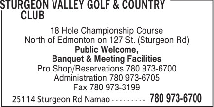 Sturgeon Valley Golf & Country Club (780-973-6700) - Display Ad - 18 Hole Championship Course North of Edmonton on 127 St. (Sturgeon Rd) Public Welcome, Banquet & Meeting Facilities Pro Shop/Reservations 780 973-6700 Administration 780 973-6705 Fax 780 973-3199  18 Hole Championship Course North of Edmonton on 127 St. (Sturgeon Rd) Public Welcome, Banquet & Meeting Facilities Pro Shop/Reservations 780 973-6700 Administration 780 973-6705 Fax 780 973-3199