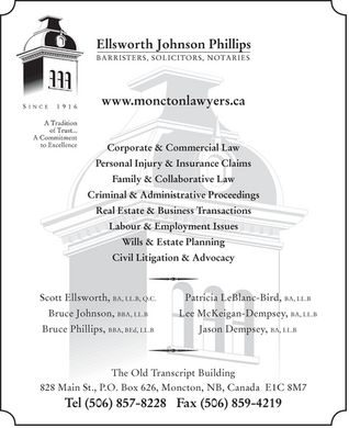 Ellsworth Johnson Phillips (506-800-1989) - Display Ad - Ellsworth Johnson Phillips BARRISTERS, SOLICITORS, NOTARIES Since 1916 A Tradition of Trust... A Commitment to Excellence www.monctonlawyers.ca  Corporate & Commercial Law  Personal Injury & Insurance Claims  Family & Collaborative Law  Criminal & Administrative Proceedings  Real Estate & Business Transactions  Labour & Employment Issues  Wills & Estate Planning  Civil Litigation & Advocacy Scott Ellsworth, BA, LL.B, Q.C. Bruce Johnson, BBA, LL.B Bruce Phillips, BBA, BED, LL.B Patricia LeBlanc-Bird, BA, LL.B Lee McKeigan-Dempsey, BA, LL.B Jason Dempsey, BA, LL.B The Old Transcript Building 828 Main St., P.O. Box 626, Moncton, NB, Canada E1C 8M7 Tel (506) 857-8228 Fax (506) 859-4219