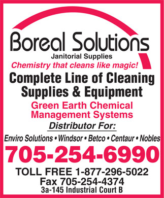Boreal Solutions Inc (705-254-6990) - Annonce illustrée - Janitorial Supplies Chemistry that cleans like magic! Complete Line of Cleaning Supplies & Equipment Green Earth Chemical Management Systems Distributor For: Enviro Solutions   Windsor   Betco   Centaur   Nobles 705-254-6990 TOLL FREE 1-877-296-5022 Fax 705-254-4374 3a-145 Industrial Court B Janitorial Supplies Chemistry that cleans like magic! Complete Line of Cleaning Supplies & Equipment Green Earth Chemical Management Systems Distributor For: Enviro Solutions   Windsor   Betco   Centaur   Nobles 705-254-6990 TOLL FREE 1-877-296-5022 Fax 705-254-4374 3a-145 Industrial Court B