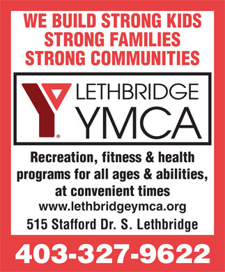 YMCA (403-327-9622) - Display Ad - at convenient times www.lethbridgeymca.org 515 Stafford Dr. S. Lethbridge 403-327-9622 programs for all ages & abilities, WE BUILD STRONG KIDS STRONG FAMILIES STRONG COMMUNITIES Recreation, fitness & health