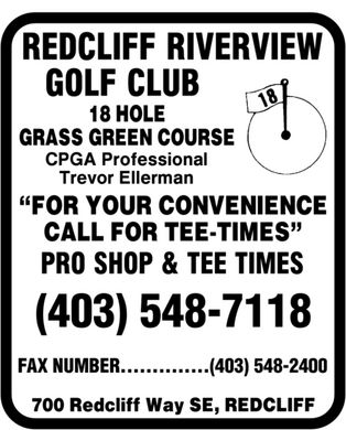 "Redcliff Riverview Golf Club (403-548-7118) - Annonce illustrée - Redcliff Riverview Golf Club 18 hole grass green course CPGA professional Trevor Ellerman ""For your convenience call for tee-times"" Pro shop & tee times (403) 548-7118 FAX NUMBER (403) 548-2400 700 Redcliff Way SE, Redcliff"