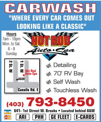 "Hot Rod Auto Spa (403-793-8450) - Display Ad - HOT ROD AUTO SPA CARWASH ""WHERE EVERY CAR COMES OUT LOOKING LIKE A CLASSIC"" Hours 7 am 10 pm Mon. to Sat. 8 8 Sunday Detailing 70' RV Bay Self Wash Touchless Wash 403-793-8450 641 1st Street W. Brooks Located behind A&W ARI PHH GE FLEET E-CARDS VISA MasterCard"