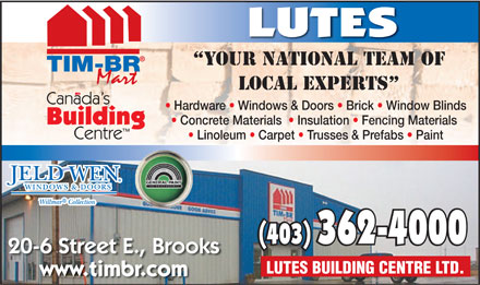 Lutes Building Centre Ltd (403-362-4000) - Annonce illustrée - LUTES YOUR NATIONAL TEAM OF LOCAL EXPERTS Hardware   Windows & Doors   Brick   Window Blinds Concrete Materials    Insulation   Fencing Materials Linoleum   Carpet   Trusses & Prefabs   Paint (40(403) 3) 362-4000362-4000 20-6 Street E., Brooks LUTES BUILDING CENTRE LTD. www.timbr.com  LUTES YOUR NATIONAL TEAM OF LOCAL EXPERTS Hardware   Windows & Doors   Brick   Window Blinds Concrete Materials    Insulation   Fencing Materials Linoleum   Carpet   Trusses & Prefabs   Paint (40(403) 3) 362-4000362-4000 20-6 Street E., Brooks LUTES BUILDING CENTRE LTD. www.timbr.com  LUTES YOUR NATIONAL TEAM OF LOCAL EXPERTS Hardware   Windows & Doors   Brick   Window Blinds Concrete Materials    Insulation   Fencing Materials Linoleum   Carpet   Trusses & Prefabs   Paint (40(403) 3) 362-4000362-4000 20-6 Street E., Brooks LUTES BUILDING CENTRE LTD. www.timbr.com