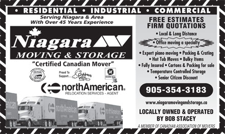 Niagara Moving & Storage (905-354-3183) - Annonce illustrée - RESIDENTIAL   INDUSTRIAL   COMMERCIAL Serving Niagara & Area FREE ESTIMATES With Over 45 Years Experience FIRM QUOTATIONS Local & Long Distance Office moving a specialty Niagara Expert piano moving   Packing & Crating MOVING & STORAGE Hot Tub Moves   Bulky Items Certified Canadian Mover Fully Insured   Cartons & Packing for sale Temperature Controlled Storage Senior Citizen Discount 905-354-3183 www.niagaramovingandstorage.ca LOCALLY OWNED & OPERATED BY BOB STACEY A MEMBER OF CANADIAN ASSOCIATION OF MOVERS Hot Tub Moves   Bulky Items Certified Canadian Mover Fully Insured   Cartons & Packing for sale Temperature Controlled Storage Senior Citizen Discount 905-354-3183 www.niagaramovingandstorage.ca LOCALLY OWNED & OPERATED BY BOB STACEY A MEMBER OF CANADIAN ASSOCIATION OF MOVERS FREE ESTIMATES With Over 45 Years Experience FIRM QUOTATIONS Local & Long Distance Office moving a specialty Niagara Expert piano moving   Packing & Crating MOVING & STORAGE RESIDENTIAL   INDUSTRIAL   COMMERCIAL Serving Niagara & Area