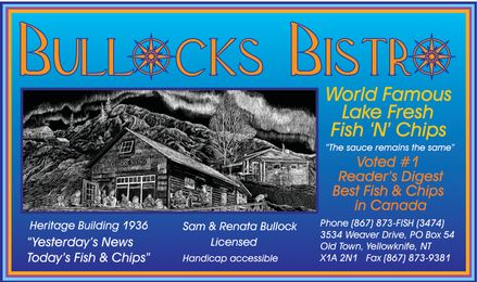 "Bullock's Bistro (867-873-3474) - Annonce illustrée - BULLOCKS BISTRO World Famous Lake Fresh Fish 'N' Chips ""The sauce remains the same"" Voted #1 Reader's Digest Best Fish & Chips in Canada Heritage Building 1936 ""Yesterday's News Today's Fish & Chips"" Sam & Renata Bullock Licensed Handicap Accessible Phone 867-873-FISH 867-873-3474 3534 Weaver Drive, PO Box 54 Old Town, Yellowknife, NT X1A 2N1 Fax 867-873-9381"