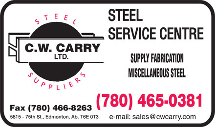 C W Carry Ltd (780-613-0154) - Display Ad - STEEL SERVICE CENTRE C.W. CARRY LTD. STEEL SUPPLIERS SUPPLY FABRICATION MISCELLANEOUS STEEL FAX 780 466 8263 780 465 0381 5815 75TH ST., EDMONTON, AB. T6E 0T3 E MAIL:SALES@CWCARRY.COM