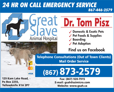 Great Slave Animal Hospital (867-873-2579) - Display Ad - 24 HR ON CALL EMERGENCY SERVICE 867-446-2579 Dr. Tom Pisz Domestic & Exotic Pets Pet Foods & Supplies Boarding Pet Adoption Find us on Facebook Telephone Consultations (Out of Town Clients) Mail Order Service (867) 873-2579 129 Kam Lake Road, Fax: (867) 920-7915 Po Box 2255, E-mail: gsah@ssimicro.com Yellowknife X1A 2P7 Website: www.gsah.ca