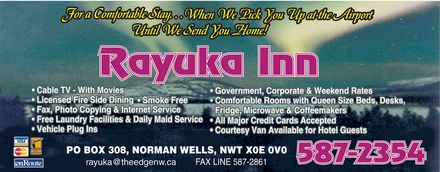 Rayuka Inn (867-587-2354) - Display Ad - for a comfortable stay when we pick you up at the airport until we send you home! rayuka inn visa mastercard interac direct payment enRoute cable tv with movies licensed fire side dining smoke free fax, photo copying & internet service free laundry facilities & daily maid service vehicle plug ins government, corporate & weekend rates comfortable rooms with queen size beds, desks, fridge, microwave & coffeemakers all major credit cards accepted courtesy van available for hotel guests po box 308, norman wells, nwt x0e 0v0 rayuka@theedgenw.ca fax line 587-2861 587-2354