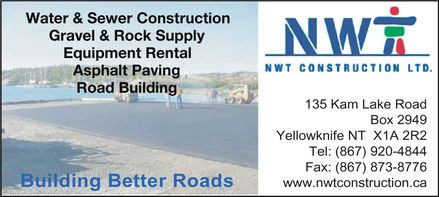 NWT Construction Ltd (867-920-4844) - Annonce illustrée - NWT CONSTRUCTION LTD.  Water & Sewer Construction  Gravel & Rock Supply  Equipment Rental  Asphalt Paving  Road Building Building Better Roads 135 Kam Lake Road Box 2949 Yellowknife NT X1A 2R2 Tel: 867 920-4844 Fax: 867 873-8776 www.nwtconstruction.ca