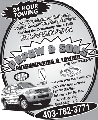 Popow's Auto Wrecking & Towing (403-782-3771) - Display Ad - 24 HOUR TOWING Body Shop 403-782-6941 4887- 46th Street, Lacombe Fax: 403-782-5999 Toll Free: 1-800-661-1573 Hours of Operation Mon-Fri 8:00 - 5:30 403-782-3771
