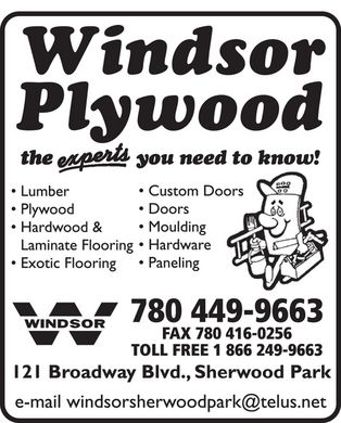 Windsor Plywood (780-449-9663) - Annonce illustrée - Windsor Plywood the experts you need to know!  Lumber Plywood Hardwood & Laminate Flooring Exotic Flooring Custom Doors Doors Moulding Hardware Paneling  W WINDSOR 780 449-9663 FAX 780 416-0256 TOLL FREE 1 866 249-9663 121 Broadway Blvd., Sherwood Park e-mail windsorsherwoodpark@telus.net