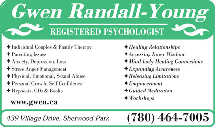 Randall-Young Gwen (780-464-7005) - Display Ad - REGISTERED PSYCHOLOGIST Individual Couples &amp; Family TherapyHealing Relationships Parenting IssuesAccessing Inner Wisdom Anxiety, Depression, LossMind-body Healing Connections Stress Anger ManagementExpanding Awareness Physical, Emotional, Sexual AbuseReleasing Limitations Personal Growth, Self ConfidenceEmpowerment Hypnosis, CDs &amp; BooksGuided Meditation Workshops www.gwen.ca (780) 464-7005 REGISTERED PSYCHOLOGIST Individual Couples &amp; Family TherapyHealing Relationships Parenting IssuesAccessing Inner Wisdom Anxiety, Depression, LossMind-body Healing Connections Stress Anger ManagementExpanding Awareness Physical, Emotional, Sexual AbuseReleasing Limitations Personal Growth, Self ConfidenceEmpowerment Hypnosis, CDs &amp; BooksGuided Meditation Workshops www.gwen.ca (780) 464-7005  REGISTERED PSYCHOLOGIST Individual Couples &amp; Family TherapyHealing Relationships Parenting IssuesAccessing Inner Wisdom Anxiety, Depression, LossMind-body Healing Connections Stress Anger ManagementExpanding Awareness Physical, Emotional, Sexual AbuseReleasing Limitations Personal Growth, Self ConfidenceEmpowerment Hypnosis, CDs &amp; BooksGuided Meditation Workshops www.gwen.ca (780) 464-7005  REGISTERED PSYCHOLOGIST Individual Couples &amp; Family TherapyHealing Relationships Parenting IssuesAccessing Inner Wisdom Anxiety, Depression, LossMind-body Healing Connections Stress Anger ManagementExpanding Awareness Physical, Emotional, Sexual AbuseReleasing Limitations Personal Growth, Self ConfidenceEmpowerment Hypnosis, CDs &amp; BooksGuided Meditation Workshops www.gwen.ca (780) 464-7005  REGISTERED PSYCHOLOGIST Individual Couples &amp; Family TherapyHealing Relationships Parenting IssuesAccessing Inner Wisdom Anxiety, Depression, LossMind-body Healing Connections Stress Anger ManagementExpanding Awareness Physical, Emotional, Sexual AbuseReleasing Limitations Personal Growth, Self ConfidenceEmpowerment Hypnosis, CDs &amp; BooksGuided Meditation Workshops www.gwen.ca (780) 464-7005