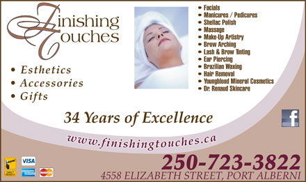 Finishing Touches (250-724-7673) - Display Ad - Massage Make-Up Artistry Brow Arching Lash & Brow Tinting Ear Piercing Brazilian Waxing Esthetics Hair Removal Youngblood Mineral Cosmetics Accessories Dr. Renaud Skincare Gifts 34 Years of Excellence 250-723-3822 4558 ELIZABETH STREET, PORT ALBERNI Facials Manicures / Pedicures Shellac Polish