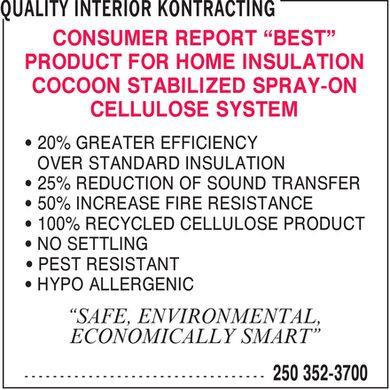 Quality Interior Kontracting (250-352-3700) - Display Ad - CONSUMER REPORT &quot;BEST&quot; PRODUCT FOR HOME INSULATION COCOON STABILIZED SPRAY-ON CELLULOSE SYSTEM 20% GREATER EFFICIENCY OVER STANDARD INSULATION 25% REDUCTION OF SOUND TRANSFER 50% INCREASE FIRE RESISTANCE 100% RECYCLED CELLULOSE PRODUCT NO SETTLING PEST RESISTANT HYPO ALLERGENIC &quot;SAFE, ENVIRONMENTAL, ECONOMICALLY SMART&quot;