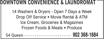 Downtown Convenience & Laundromat (902-368-1684) - Annonce illustrée - 14 Washers & Dryers - Open 7 Days a Week Drop Off Service • Movie Rental & ATM Ice Cream, Groceries & Magazines Frozen Foods & Meats • Produce